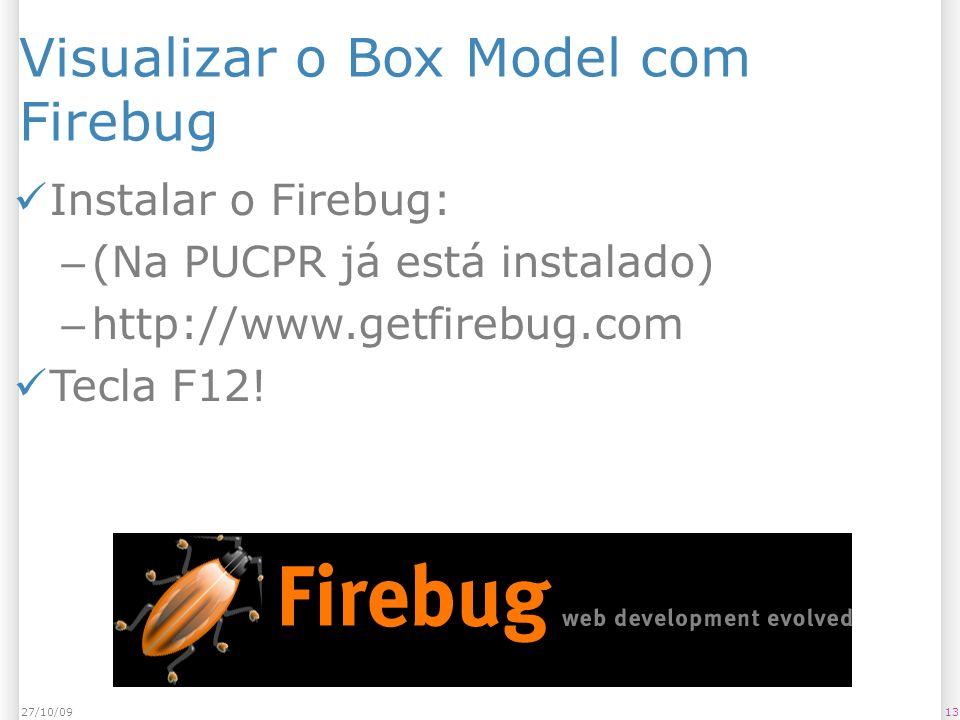 Visualizar o Box Model com Firebug Instalar o Firebug: – (Na PUCPR já está instalado) – http://www.getfirebug.com Tecla F12.