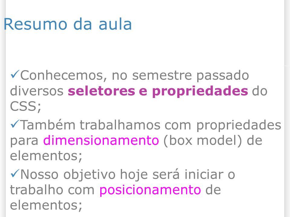 Resumo da aula Conhecemos, no semestre passado diversos seletores e propriedades do CSS; Também trabalhamos com propriedades para dimensionamento (box model) de elementos; Nosso objetivo hoje será iniciar o trabalho com posicionamento de elementos;