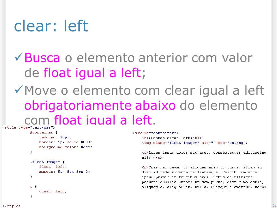 clear: left Busca o elemento anterior com valor de float igual a left; Move o elemento com clear igual a left obrigatoriamente abaixo do elemento com float igual a left.