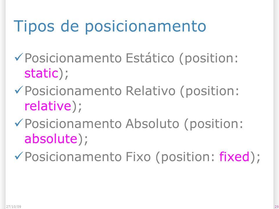 Tipos de posicionamento Posicionamento Estático (position: static); Posicionamento Relativo (position: relative); Posicionamento Absoluto (position: absolute); Posicionamento Fixo (position: fixed); 2927/10/09