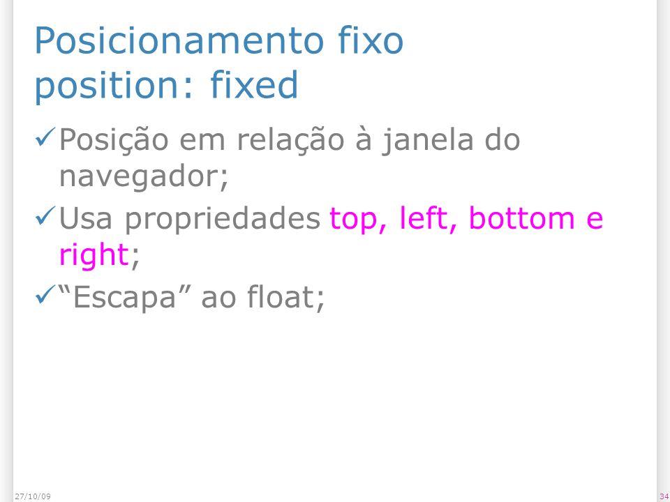 Posicionamento fixo position: fixed Posição em relação à janela do navegador; Usa propriedades top, left, bottom e right; Escapa ao float; 3427/10/09