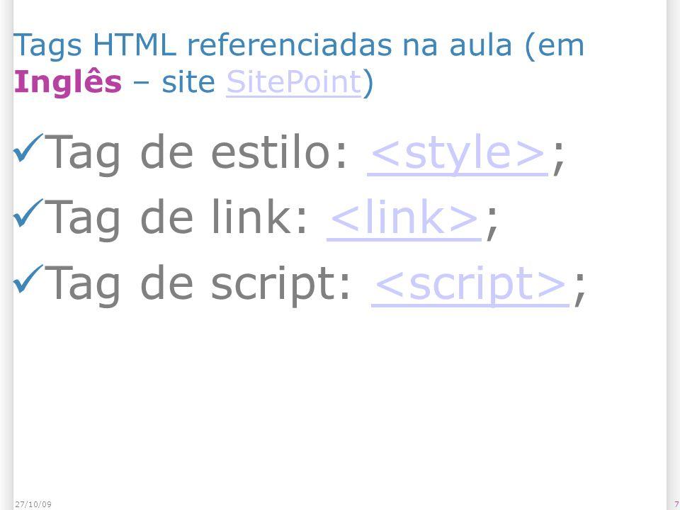 727/10/09 Tags HTML referenciadas na aula (em Inglês – site SitePoint)SitePoint Tag de estilo: ; Tag de link: ; Tag de script: ;<script>