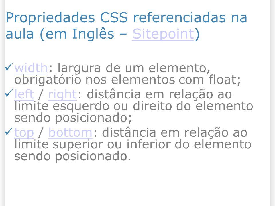 Propriedades CSS referenciadas na aula (em Inglês – Sitepoint)Sitepoint width: largura de um elemento, obrigatório nos elementos com float; width left / right: distância em relação ao limite esquerdo ou direito do elemento sendo posicionado; leftright top / bottom: distância em relação ao limite superior ou inferior do elemento sendo posicionado.
