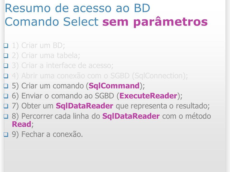 Resumo de acesso ao BD Comando Select sem parâmetros 1) Criar um BD; 2) Criar uma tabela; 3) Criar a interface de acesso; 4) Abrir uma conexão com o SGBD (SqlConnection); 5) Criar um comando (SqlCommand); 6) Enviar o comando ao SGBD (ExecuteReader); 7) Obter um SqlDataReader que representa o resultado; 8) Percorrer cada linha do SqlDataReader com o método Read; 9) Fechar a conexão.