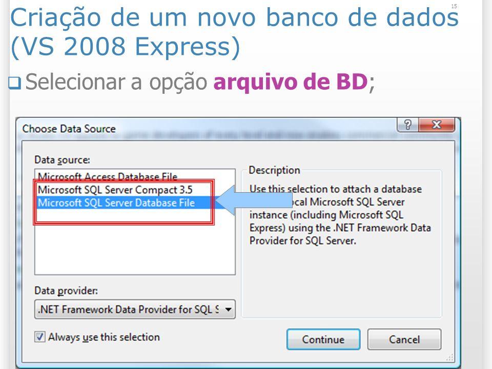 Criação de um novo banco de dados (VS 2008 Express) Selecionar a opção arquivo de BD; 15