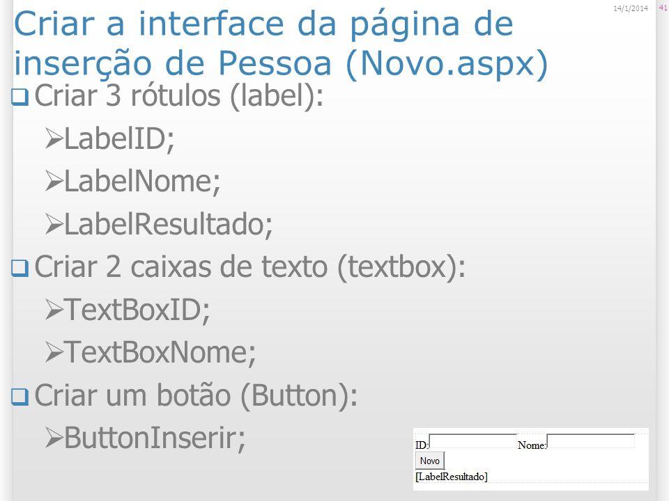 Criar a interface da página de inserção de Pessoa (Novo.aspx) Criar 3 rótulos (label): LabelID; LabelNome; LabelResultado; Criar 2 caixas de texto (textbox): TextBoxID; TextBoxNome; Criar um botão (Button): ButtonInserir; 41 14/1/2014