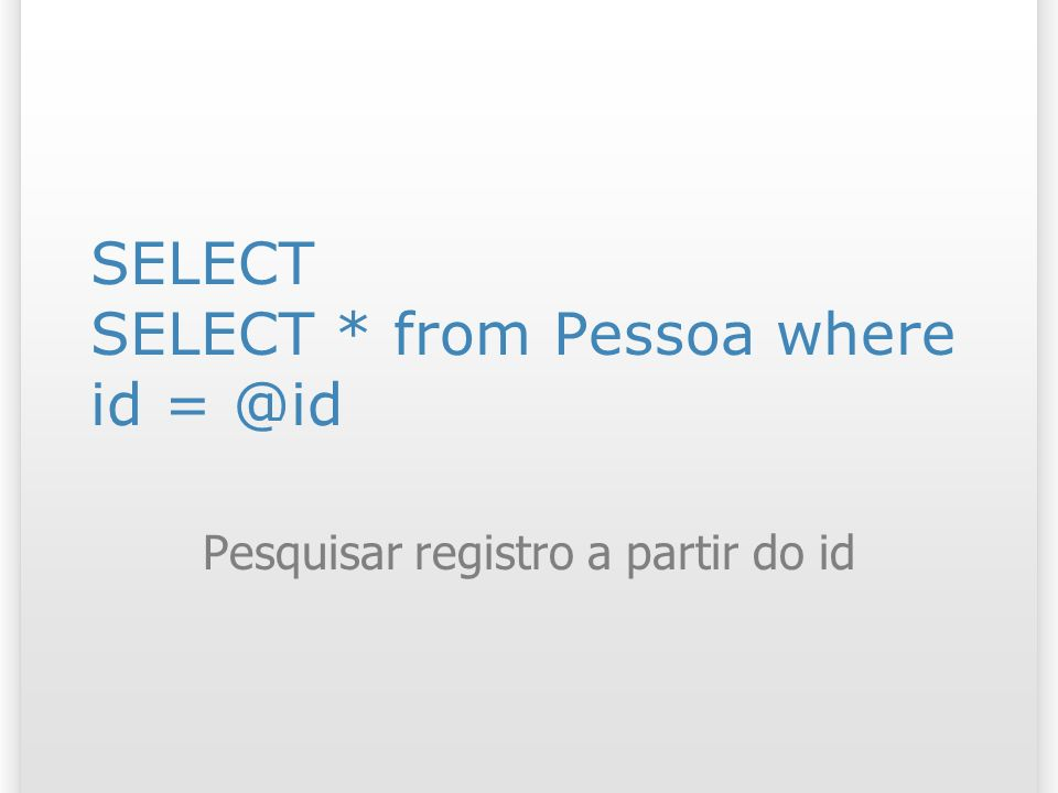 SELECT SELECT * from Pessoa where id = @id Pesquisar registro a partir do id