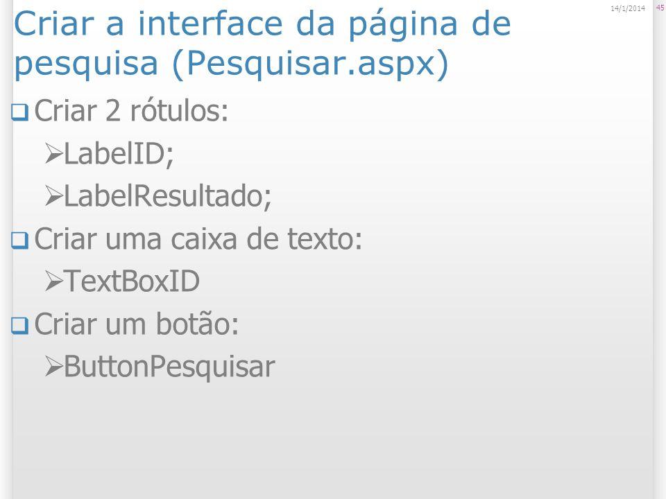 Criar a interface da página de pesquisa (Pesquisar.aspx) Criar 2 rótulos: LabelID; LabelResultado; Criar uma caixa de texto: TextBoxID Criar um botão: ButtonPesquisar 45 14/1/2014