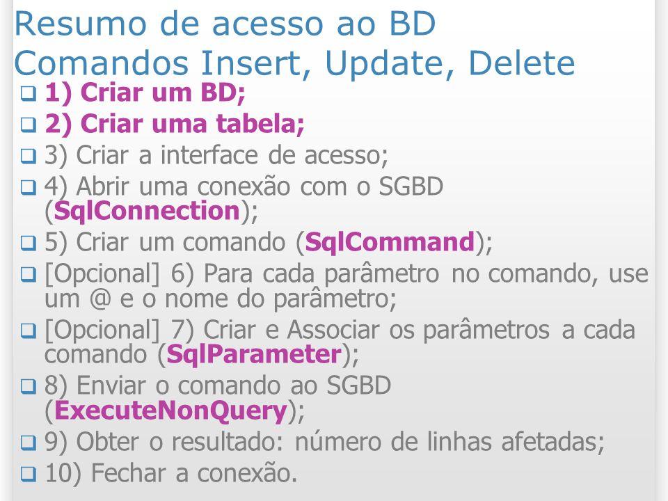 Resumo de acesso ao BD Comandos Insert, Update, Delete 1) Criar um BD; 2) Criar uma tabela; 3) Criar a interface de acesso; 4) Abrir uma conexão com o SGBD (SqlConnection); 5) Criar um comando (SqlCommand); [Opcional] 6) Para cada parâmetro no comando, use um @ e o nome do parâmetro; [Opcional] 7) Criar e Associar os parâmetros a cada comando (SqlParameter); 8) Enviar o comando ao SGBD (ExecuteNonQuery); 9) Obter o resultado: número de linhas afetadas; 10) Fechar a conexão.