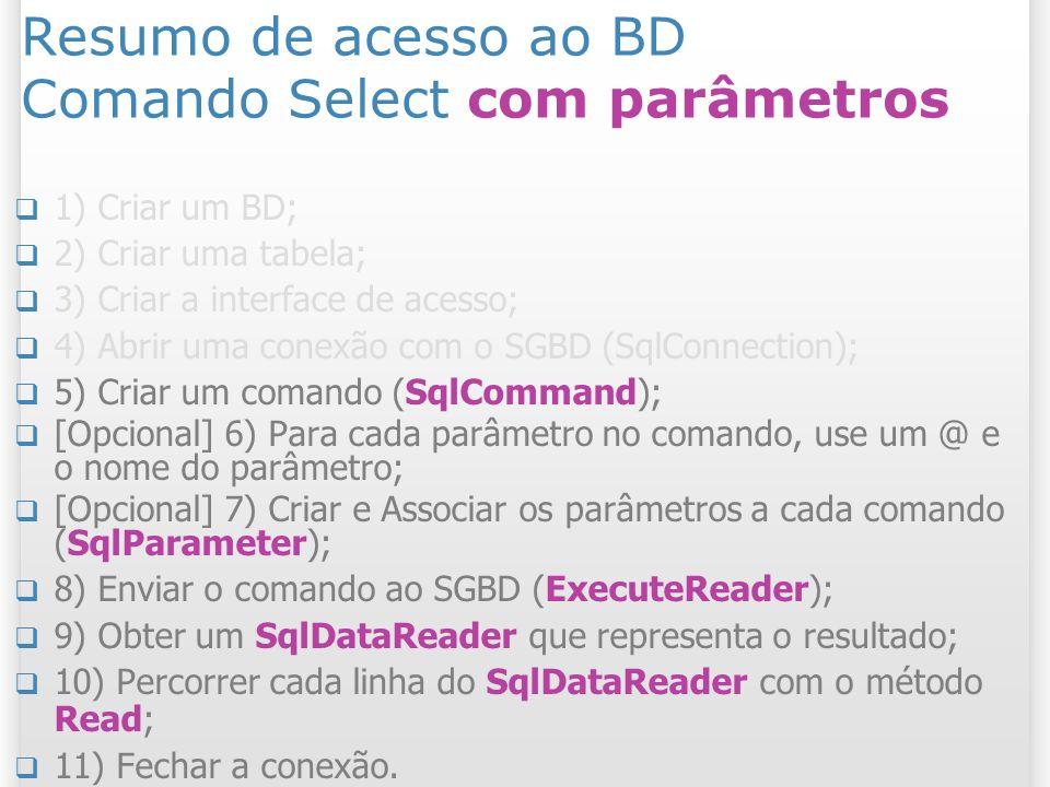 Resumo de acesso ao BD Comando Select com parâmetros 1) Criar um BD; 2) Criar uma tabela; 3) Criar a interface de acesso; 4) Abrir uma conexão com o SGBD (SqlConnection); 5) Criar um comando (SqlCommand); [Opcional] 6) Para cada parâmetro no comando, use um @ e o nome do parâmetro; [Opcional] 7) Criar e Associar os parâmetros a cada comando (SqlParameter); 8) Enviar o comando ao SGBD (ExecuteReader); 9) Obter um SqlDataReader que representa o resultado; 10) Percorrer cada linha do SqlDataReader com o método Read; 11) Fechar a conexão.