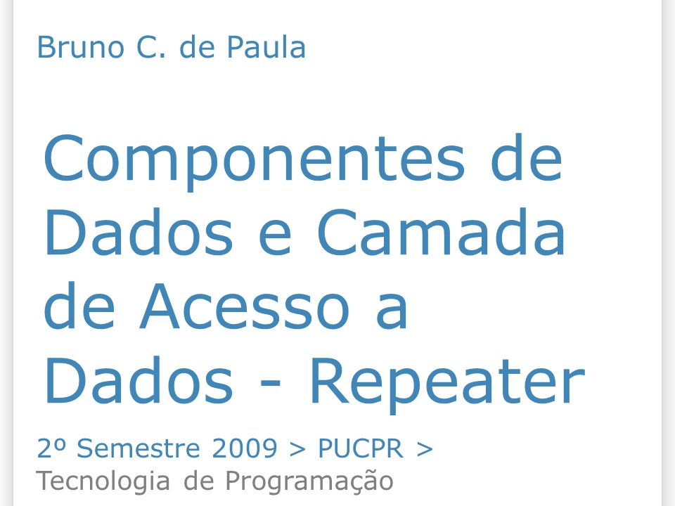 Componentes de Dados e Camada de Acesso a Dados - Repeater 2º Semestre 2009 > PUCPR > Tecnologia de Programação Bruno C. de Paula