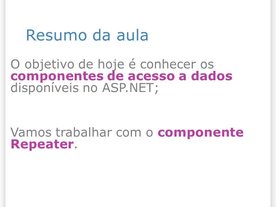 Resumo da aula O objetivo de hoje é conhecer os componentes de acesso a dados disponíveis no ASP.NET; Vamos trabalhar com o componente Repeater.