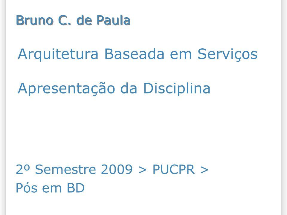 Arquitetura Baseada em Serviços Apresentação da Disciplina 2º Semestre 2009 > PUCPR > Pós em BD Bruno C. de Paula