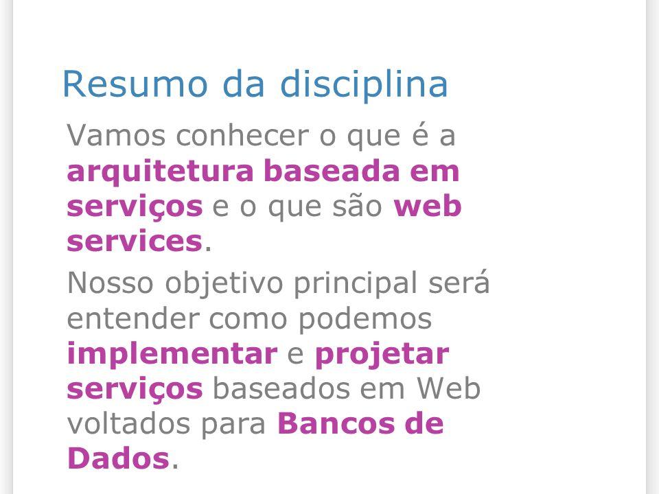 Resumo da disciplina Vamos conhecer o que é a arquitetura baseada em serviços e o que são web services. Nosso objetivo principal será entender como po