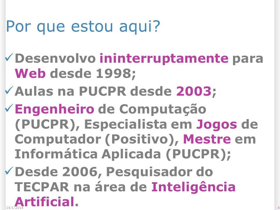 414/1/2014 Por que estou aqui? Desenvolvo ininterruptamente para Web desde 1998; Aulas na PUCPR desde 2003; Engenheiro de Computação (PUCPR), Especial
