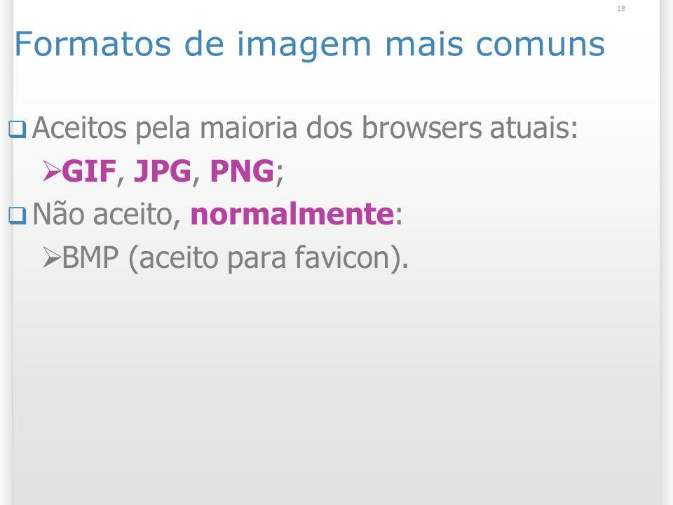 18 Formatos de imagem mais comuns Aceitos pela maioria dos browsers atuais: GIF, JPG, PNG; Não aceito, normalmente: BMP (aceito para favicon).