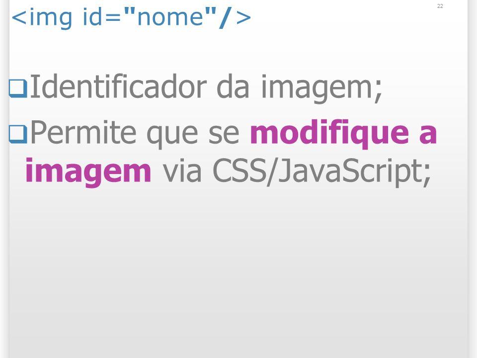22 Identificador da imagem; Permite que se modifique a imagem via CSS/JavaScript;