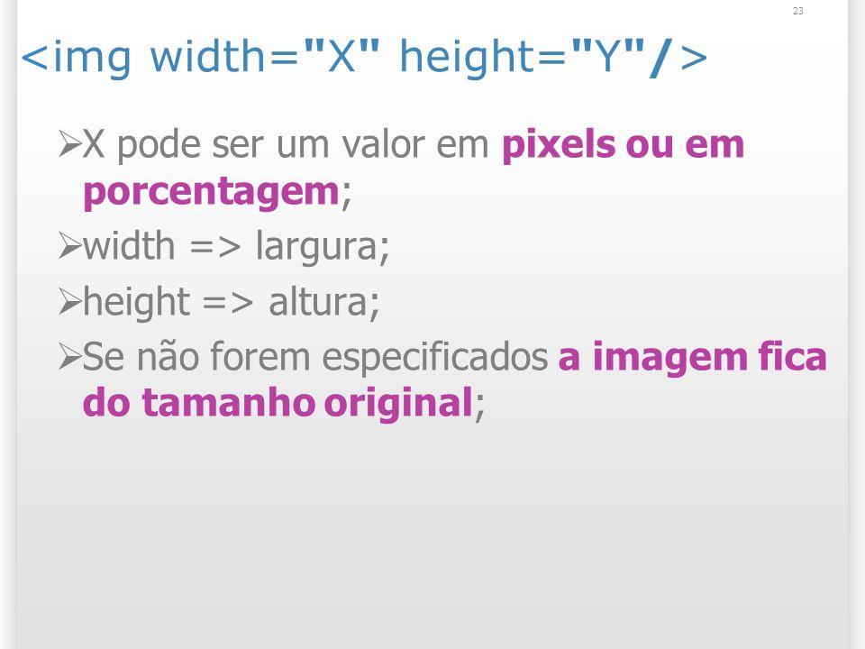 23 X pode ser um valor em pixels ou em porcentagem; width => largura; height => altura; Se não forem especificados a imagem fica do tamanho original;