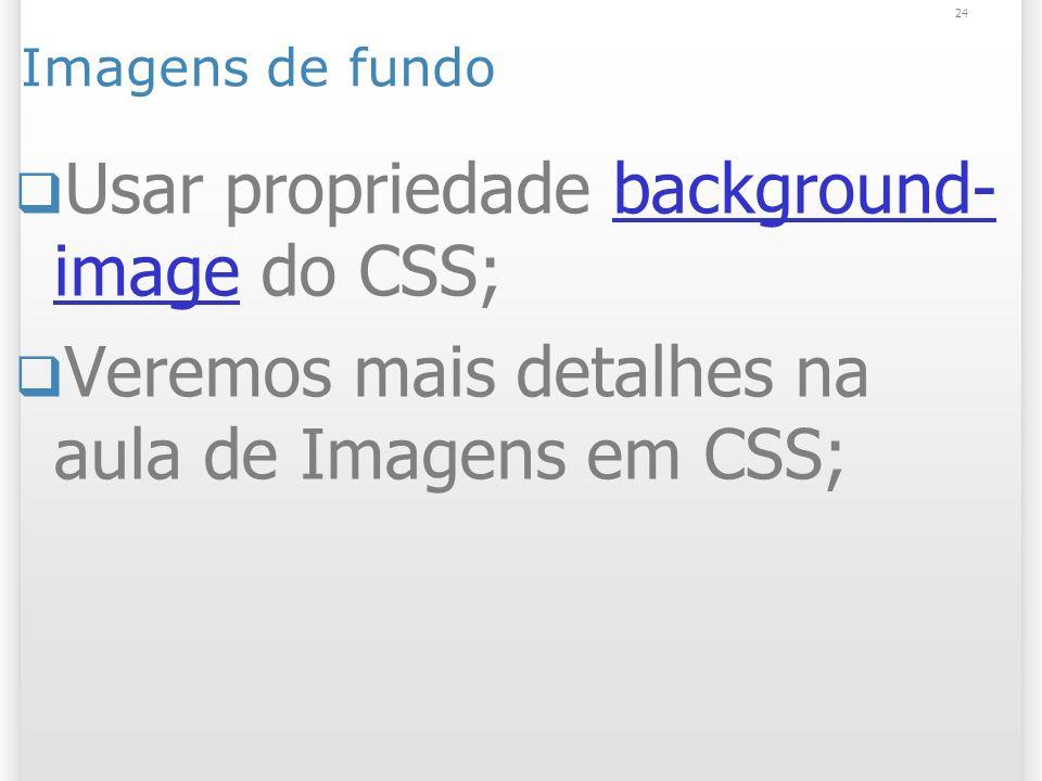 24 Imagens de fundo Usar propriedade background- image do CSS;background- image Veremos mais detalhes na aula de Imagens em CSS;