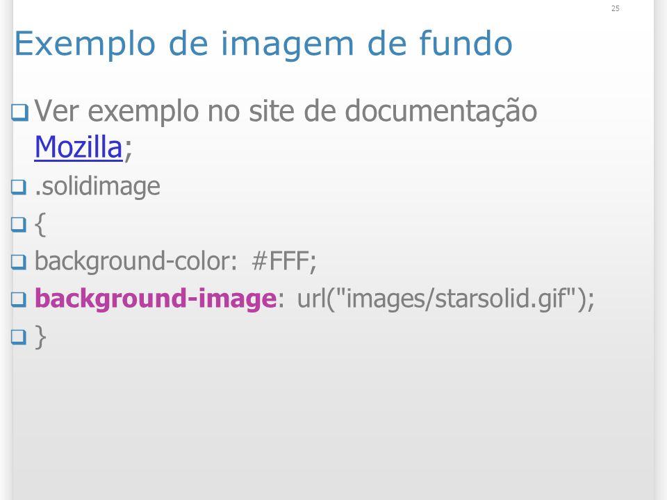 25 Exemplo de imagem de fundo Ver exemplo no site de documentação Mozilla; Mozilla.solidimage { background-color: #FFF; background-image: url(