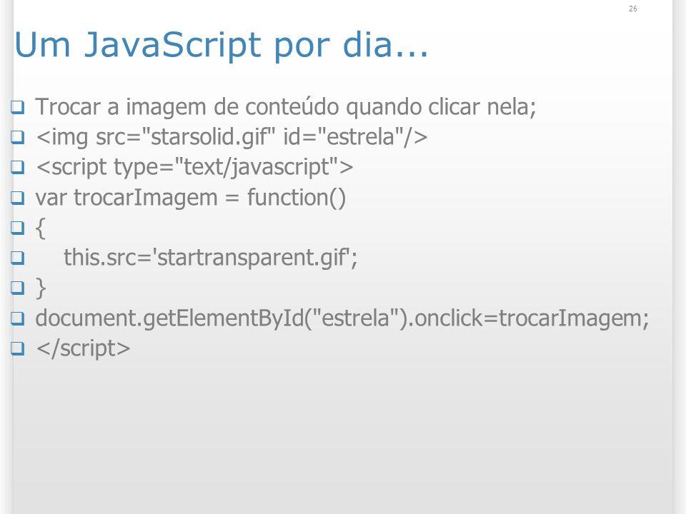 26 Um JavaScript por dia... Trocar a imagem de conteúdo quando clicar nela; var trocarImagem = function() { this.src='startransparent.gif'; } document