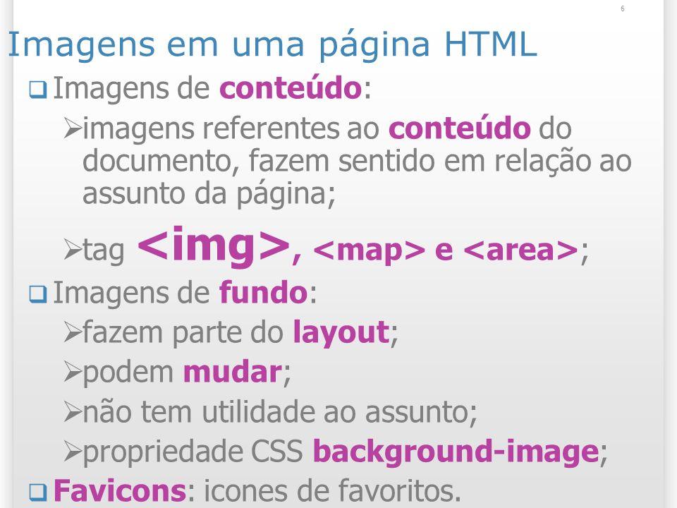 6 Imagens em uma página HTML Imagens de conteúdo: imagens referentes ao conteúdo do documento, fazem sentido em relação ao assunto da página; tag, e ;