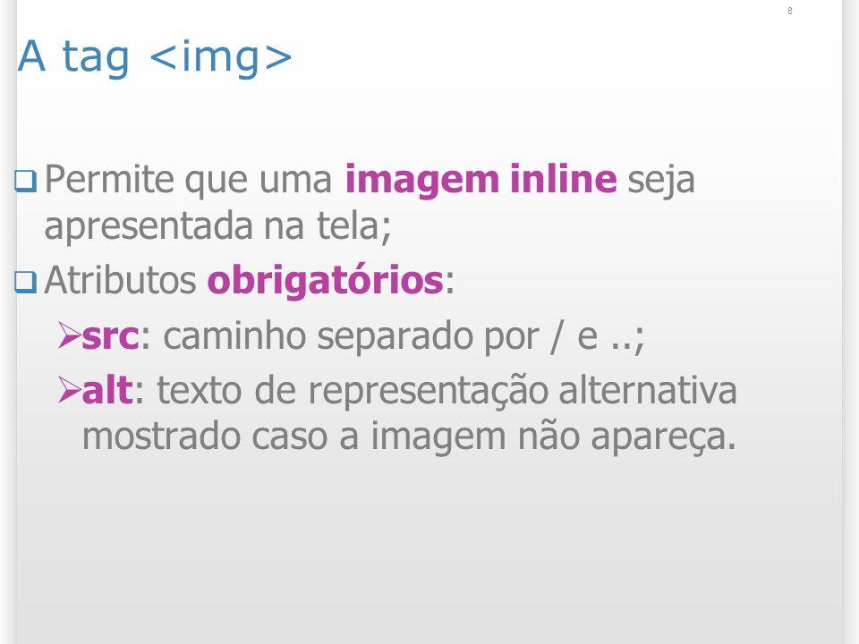 8 A tag Permite que uma imagem inline seja apresentada na tela; Atributos obrigatórios: src: caminho separado por / e..; alt: texto de representação a