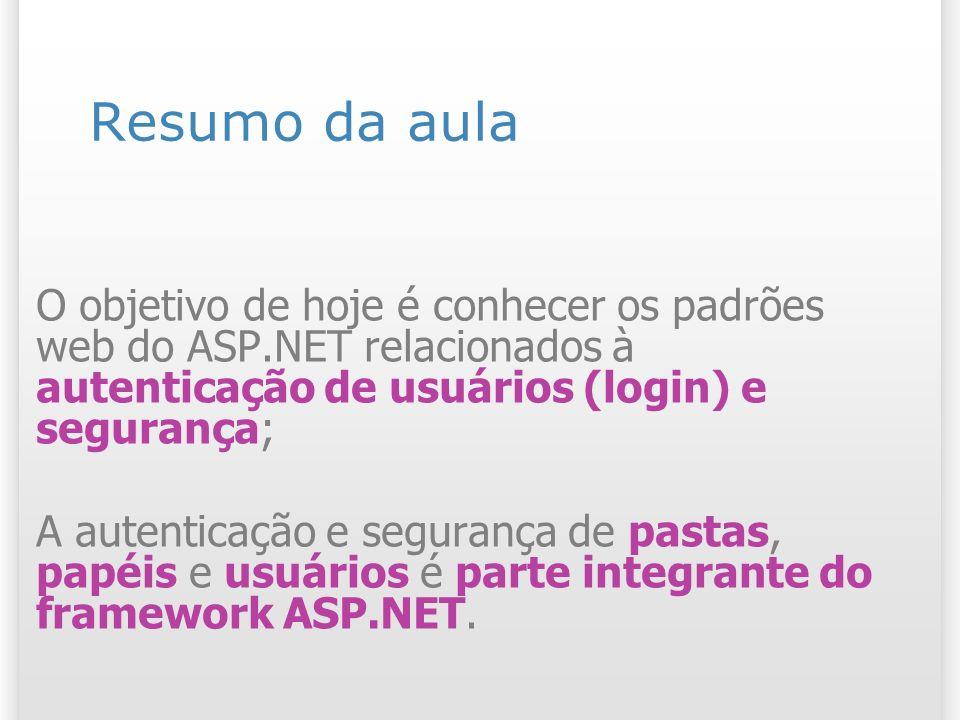 Resumo da aula O objetivo de hoje é conhecer os padrões web do ASP.NET relacionados à autenticação de usuários (login) e segurança; A autenticação e s