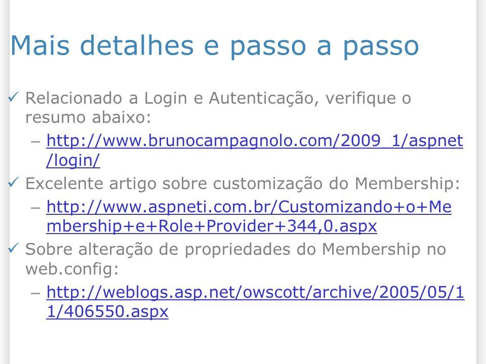 Mais detalhes e passo a passo Relacionado a Login e Autenticação, verifique o resumo abaixo: – http://www.brunocampagnolo.com/2009_1/aspnet /login/ http://www.brunocampagnolo.com/2009_1/aspnet /login/ Excelente artigo sobre customização do Membership: – http://www.aspneti.com.br/Customizando+o+Me mbership+e+Role+Provider+344,0.aspx http://www.aspneti.com.br/Customizando+o+Me mbership+e+Role+Provider+344,0.aspx Sobre alteração de propriedades do Membership no web.config: – http://weblogs.asp.net/owscott/archive/2005/05/1 1/406550.aspx http://weblogs.asp.net/owscott/archive/2005/05/1 1/406550.aspx