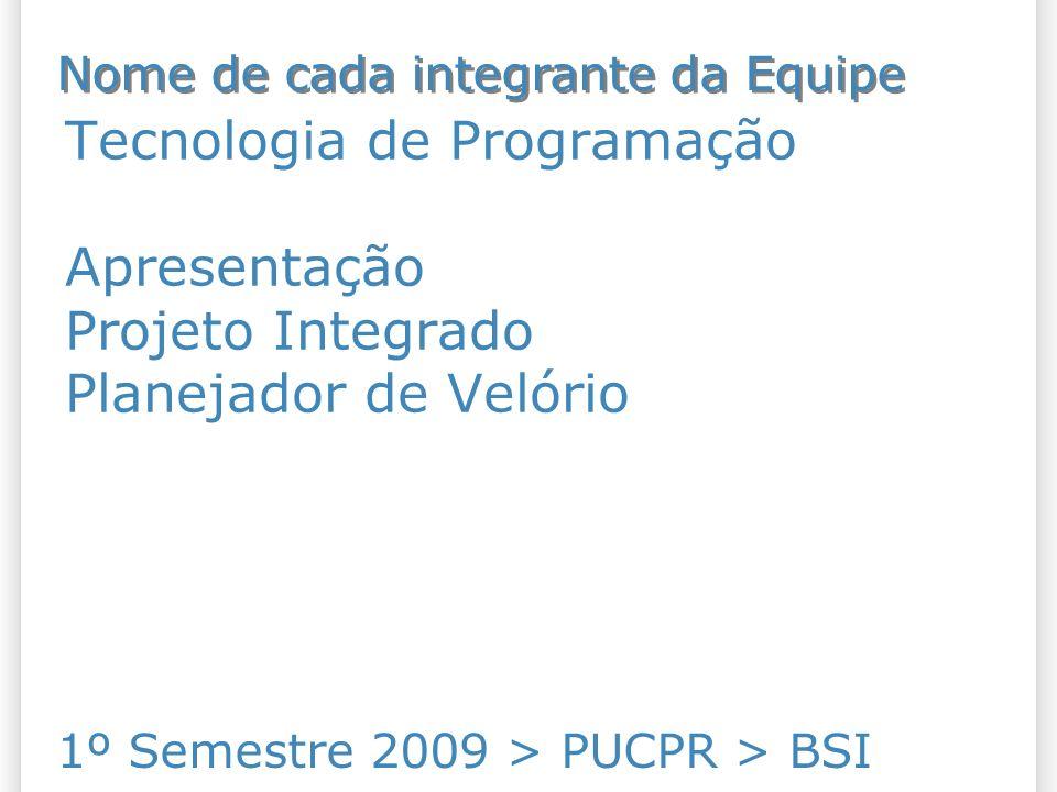 Tecnologia de Programação Apresentação Projeto Integrado Planejador de Velório 1º Semestre 2009 > PUCPR > BSI Nome de cada integrante da Equipe