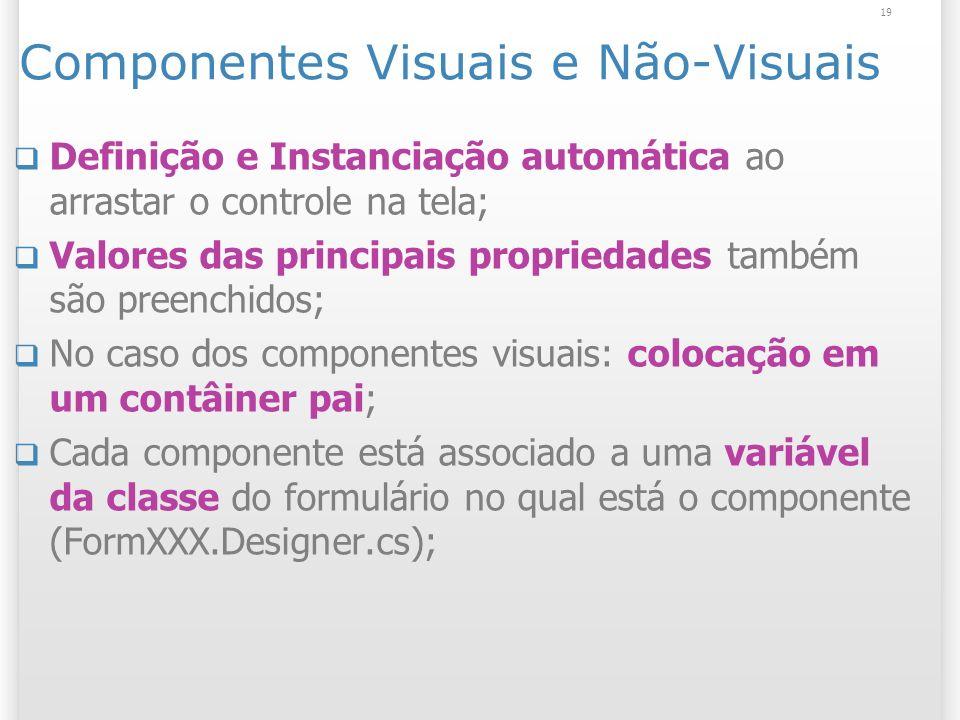 19 Componentes Visuais e Não-Visuais Definição e Instanciação automática ao arrastar o controle na tela; Valores das principais propriedades também são preenchidos; No caso dos componentes visuais: colocação em um contâiner pai; Cada componente está associado a uma variável da classe do formulário no qual está o componente (FormXXX.Designer.cs);