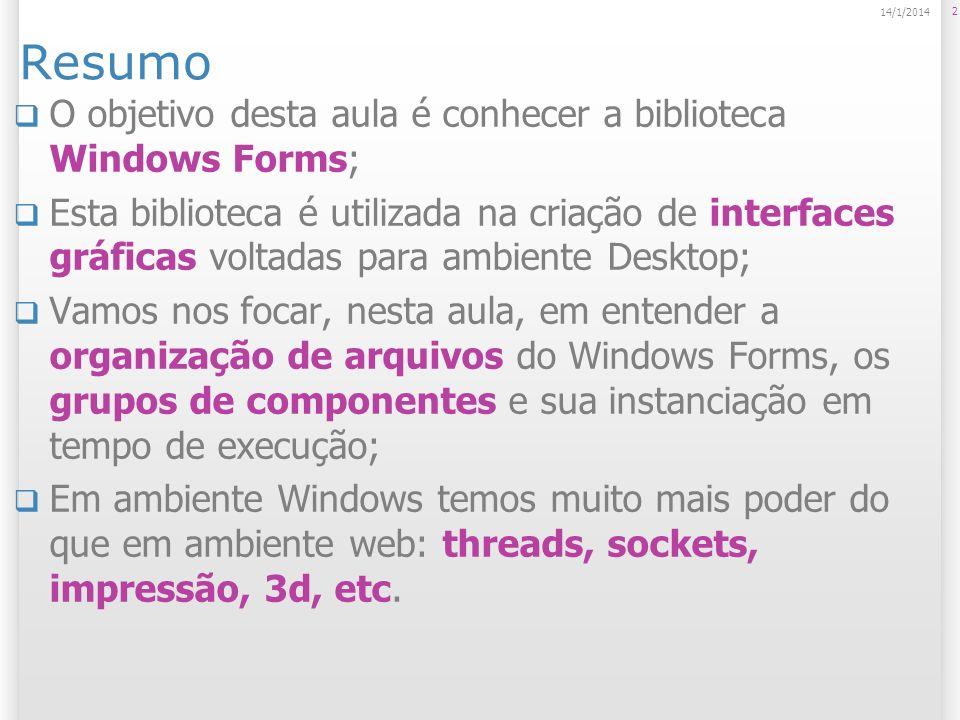 Resumo O objetivo desta aula é conhecer a biblioteca Windows Forms; Esta biblioteca é utilizada na criação de interfaces gráficas voltadas para ambiente Desktop; Vamos nos focar, nesta aula, em entender a organização de arquivos do Windows Forms, os grupos de componentes e sua instanciação em tempo de execução; Em ambiente Windows temos muito mais poder do que em ambiente web: threads, sockets, impressão, 3d, etc.