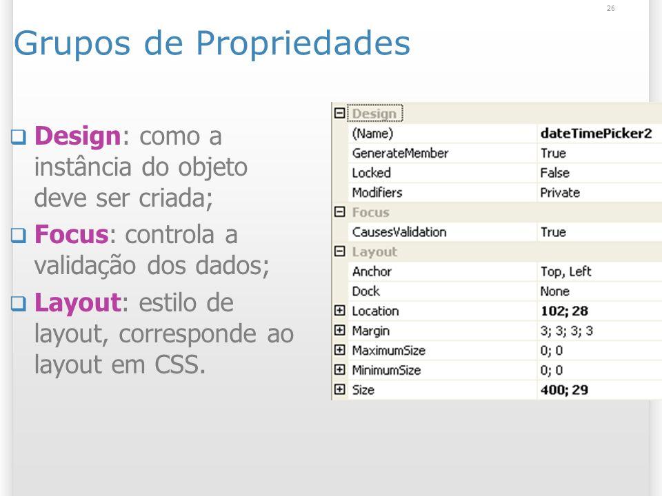 26 Grupos de Propriedades Design: como a instância do objeto deve ser criada; Focus: controla a validação dos dados; Layout: estilo de layout, corresponde ao layout em CSS.