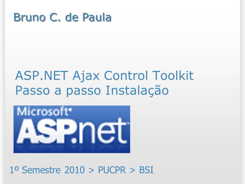 ASP.NET Ajax Control Toolkit Passo a passo Instalação 1º Semestre 2010 > PUCPR > BSI Bruno C.