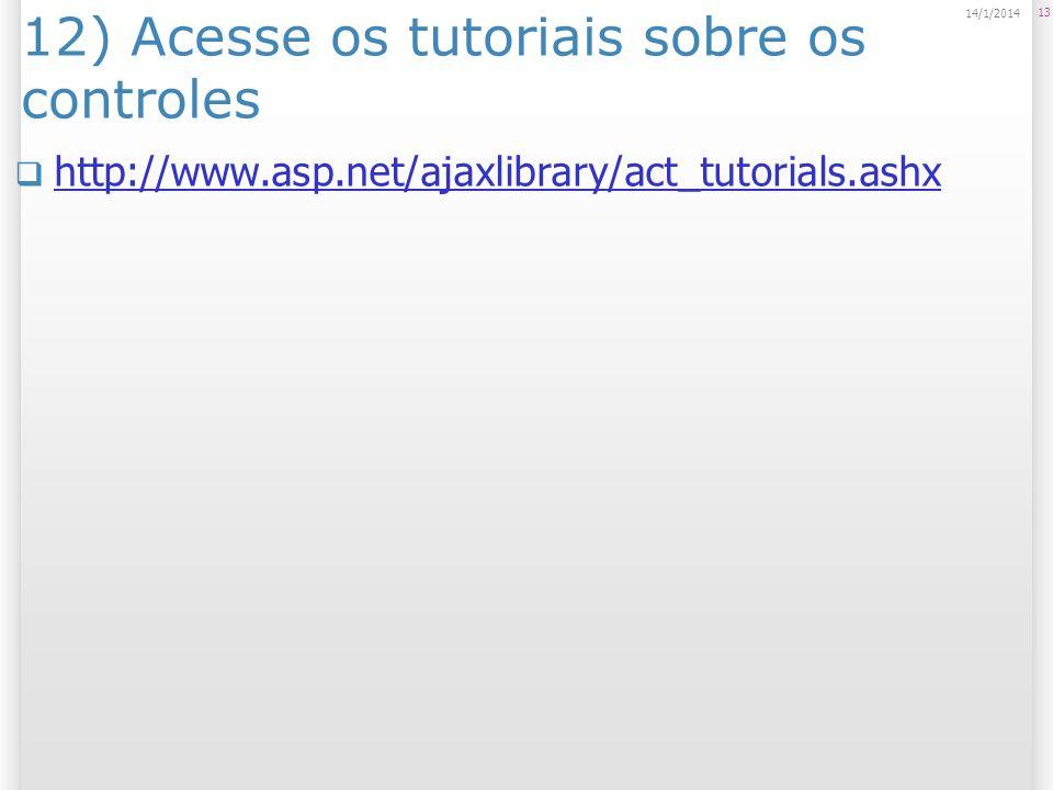 12) Acesse os tutoriais sobre os controles http://www.asp.net/ajaxlibrary/act_tutorials.ashx 13 14/1/2014