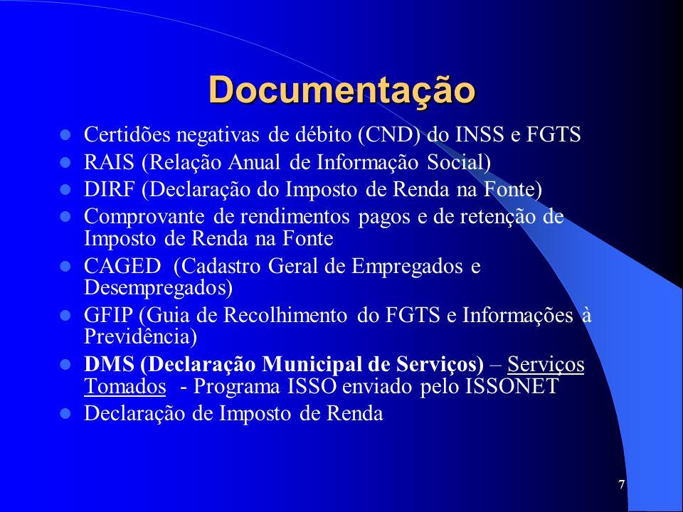7 Documentação Certidões negativas de débito (CND) do INSS e FGTS RAIS (Relação Anual de Informação Social) DIRF (Declaração do Imposto de Renda na Fonte) Comprovante de rendimentos pagos e de retenção de Imposto de Renda na Fonte CAGED (Cadastro Geral de Empregados e Desempregados) GFIP (Guia de Recolhimento do FGTS e Informações à Previdência) DMS (Declaração Municipal de Serviços) – Serviços Tomados - Programa ISSO enviado pelo ISSONET Declaração de Imposto de Renda