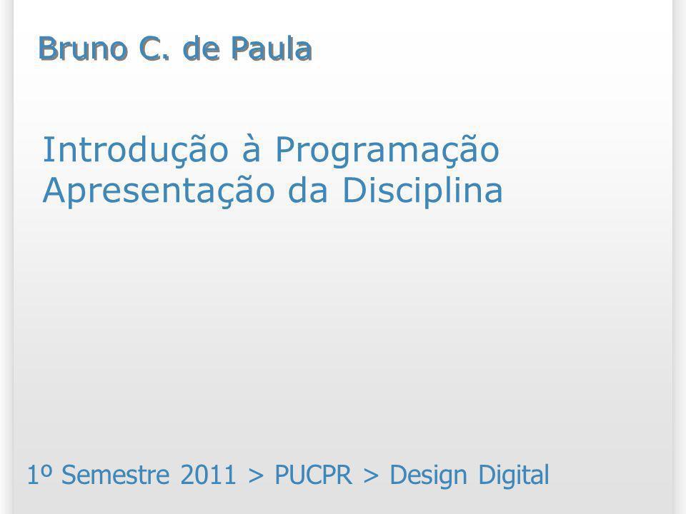 Introdução à Programação Apresentação da Disciplina 1º Semestre 2011 > PUCPR > Design Digital Bruno C. de Paula