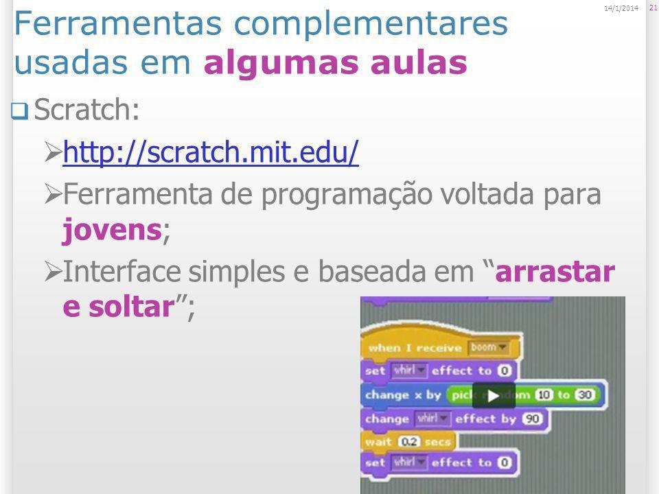 Ferramentas complementares usadas em algumas aulas Scratch: http://scratch.mit.edu/ Ferramenta de programação voltada para jovens; Interface simples e