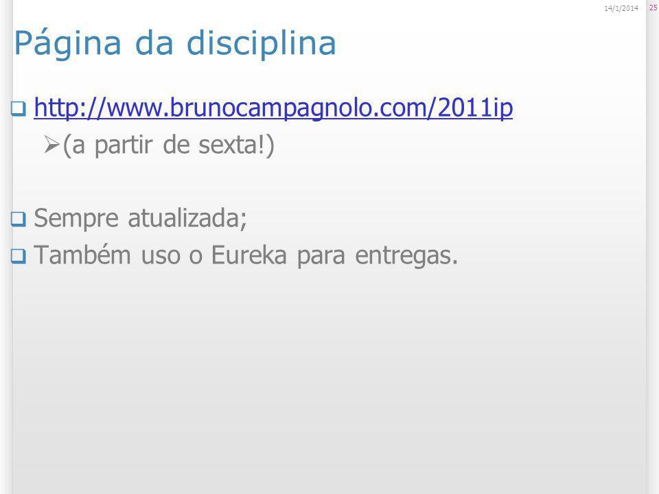 Página da disciplina http://www.brunocampagnolo.com/2011ip (a partir de sexta!) Sempre atualizada; Também uso o Eureka para entregas. 25 14/1/2014
