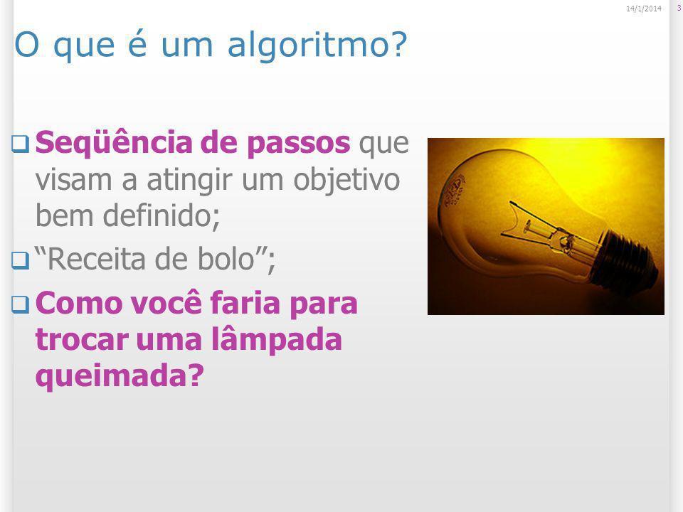 3 14/1/2014 O que é um algoritmo? Seqüência de passos que visam a atingir um objetivo bem definido; Receita de bolo; Como você faria para trocar uma l