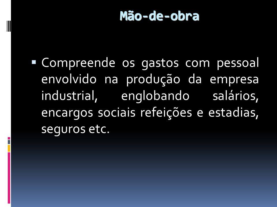Mão-de-obra Compreende os gastos com pessoal envolvido na produção da empresa industrial, englobando salários, encargos sociais refeições e estadias,