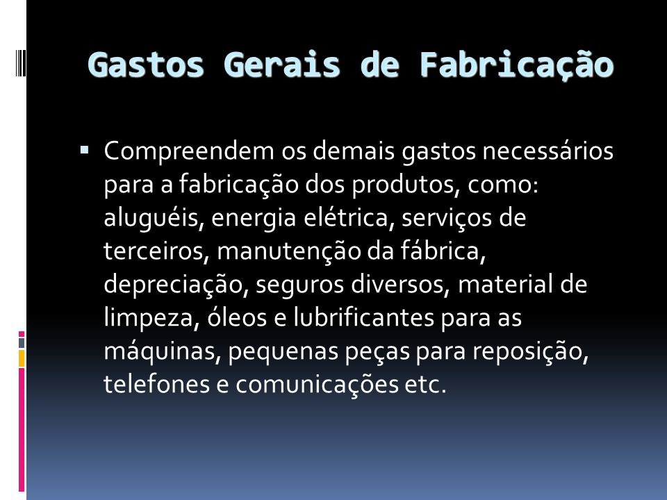 Gastos Gerais de Fabricação Compreendem os demais gastos necessários para a fabricação dos produtos, como: aluguéis, energia elétrica, serviços de ter