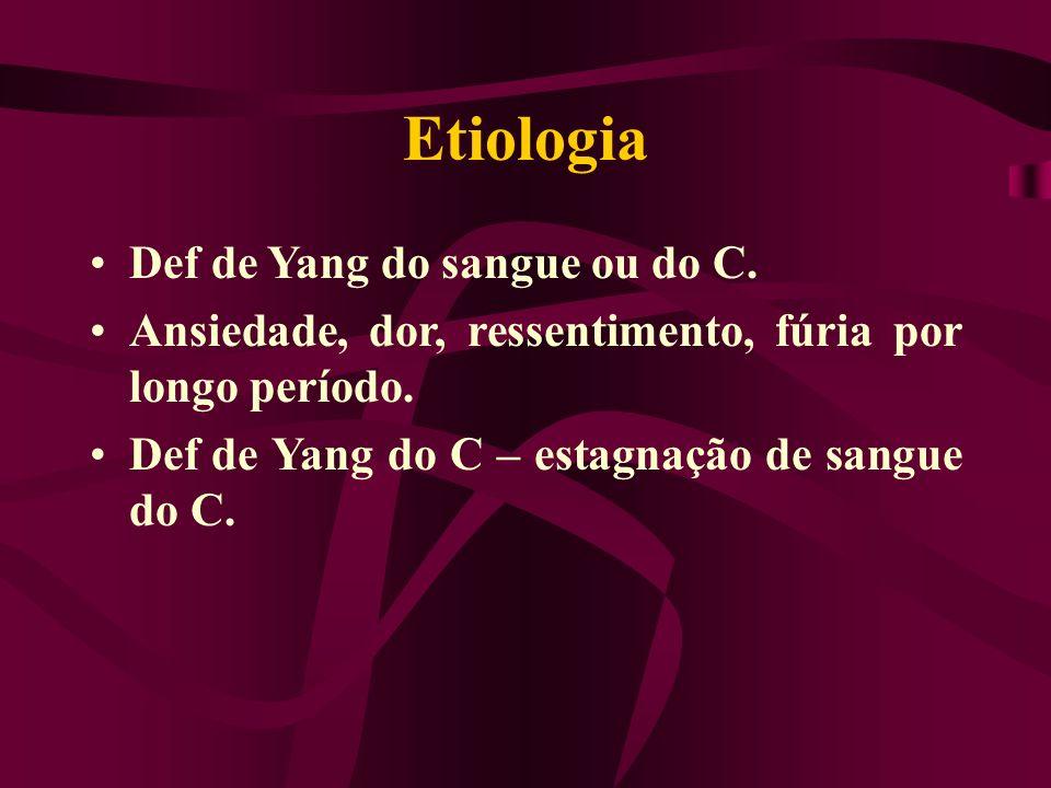 Etiologia Def de Yang do sangue ou do C. Ansiedade, dor, ressentimento, fúria por longo período. Def de Yang do C – estagnação de sangue do C.