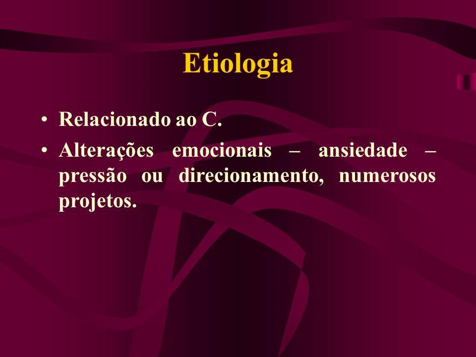 Etiologia Relacionado ao C. Alterações emocionais – ansiedade – pressão ou direcionamento, numerosos projetos.