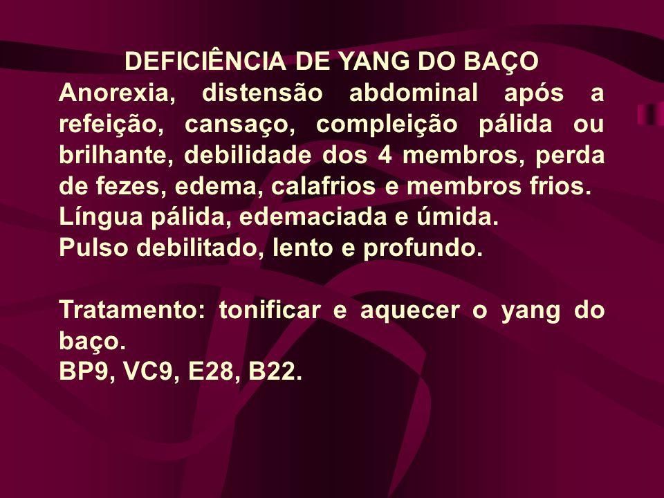 DEFICIÊNCIA DE YANG DO BAÇO Anorexia, distensão abdominal após a refeição, cansaço, compleição pálida ou brilhante, debilidade dos 4 membros, perda de fezes, edema, calafrios e membros frios.