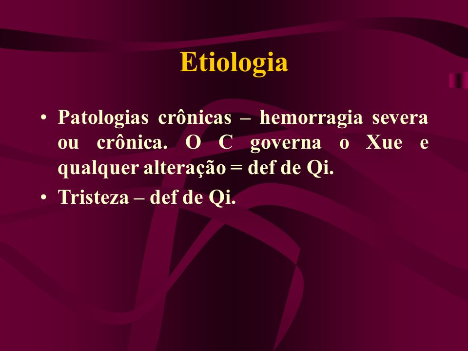 Etiologia Patologias crônicas – hemorragia severa ou crônica. O C governa o Xue e qualquer alteração = def de Qi. Tristeza – def de Qi.