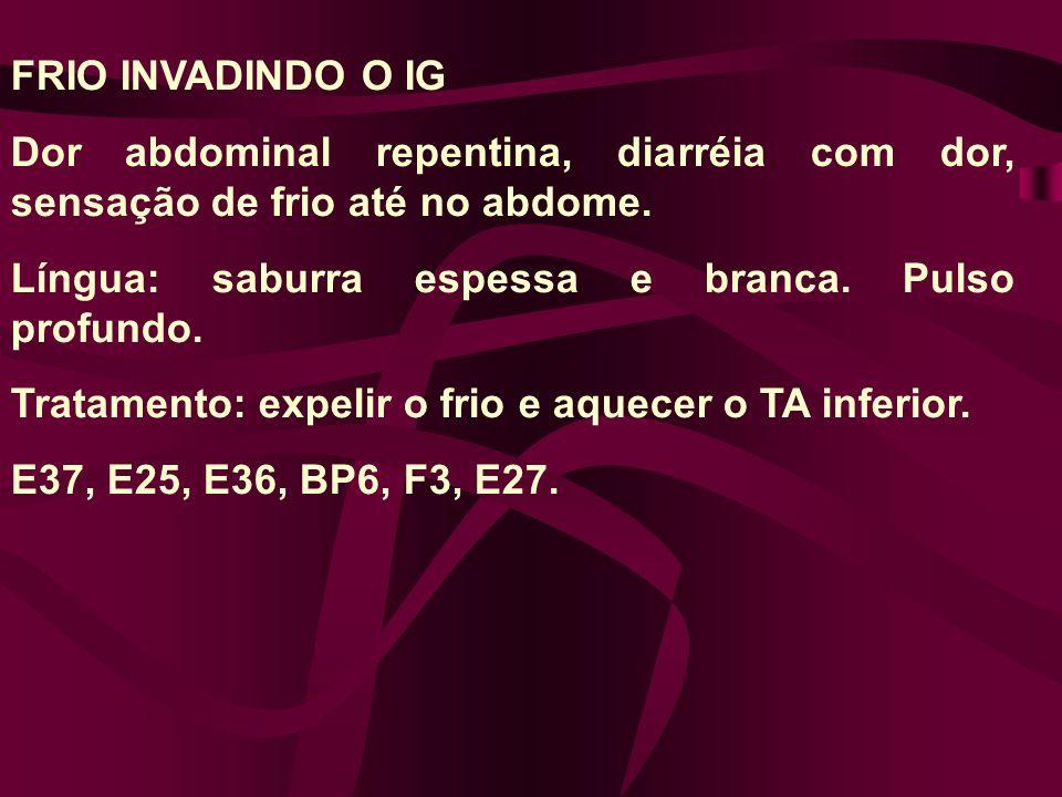 FRIO INVADINDO O IG Dor abdominal repentina, diarréia com dor, sensação de frio até no abdome.