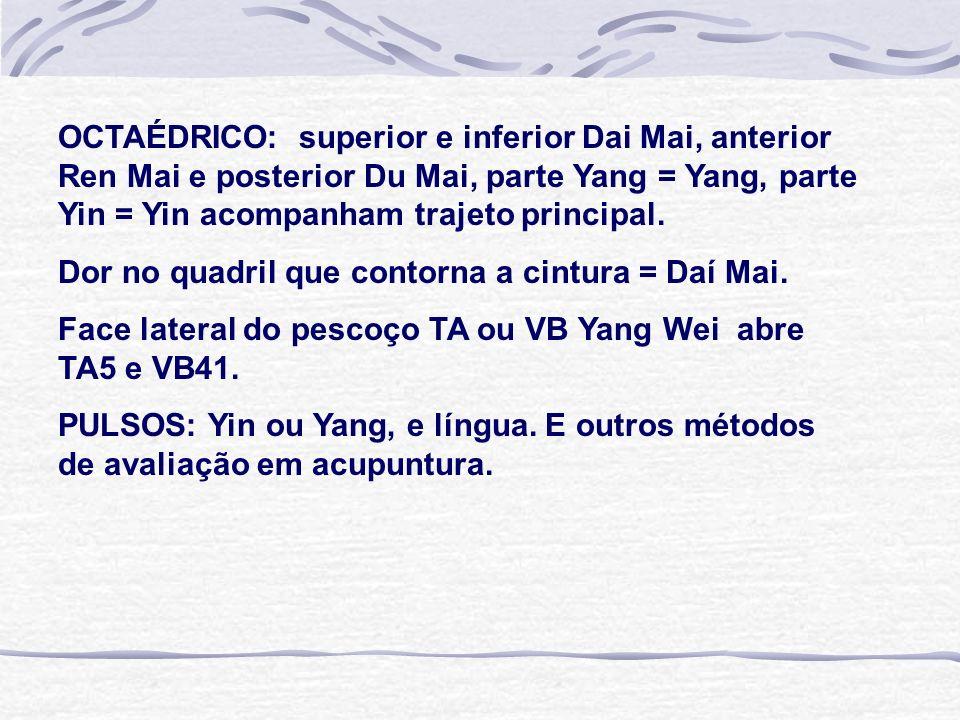 OCTAÉDRICO: superior e inferior Dai Mai, anterior Ren Mai e posterior Du Mai, parte Yang = Yang, parte Yin = Yin acompanham trajeto principal. Dor no