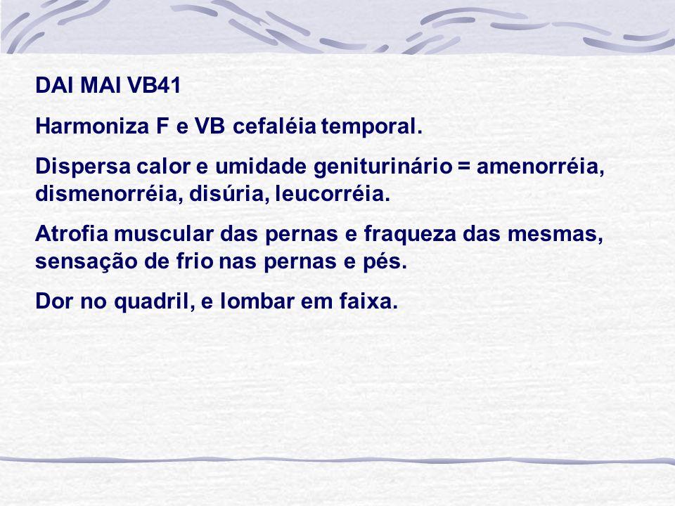 DAI MAI VB41 Harmoniza F e VB cefaléia temporal. Dispersa calor e umidade geniturinário = amenorréia, dismenorréia, disúria, leucorréia. Atrofia muscu