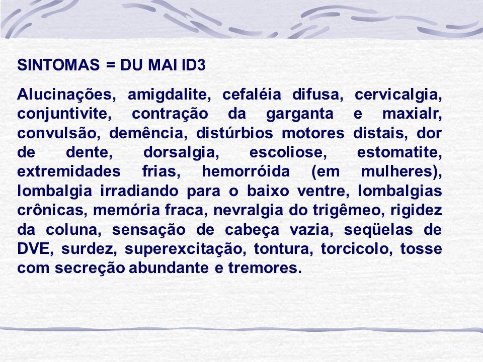 SINTOMAS = DU MAI ID3 Alucinações, amigdalite, cefaléia difusa, cervicalgia, conjuntivite, contração da garganta e maxialr, convulsão, demência, distúrbios motores distais, dor de dente, dorsalgia, escoliose, estomatite, extremidades frias, hemorróida (em mulheres), lombalgia irradiando para o baixo ventre, lombalgias crônicas, memória fraca, nevralgia do trigêmeo, rigidez da coluna, sensação de cabeça vazia, seqüelas de DVE, surdez, superexcitação, tontura, torcicolo, tosse com secreção abundante e tremores.